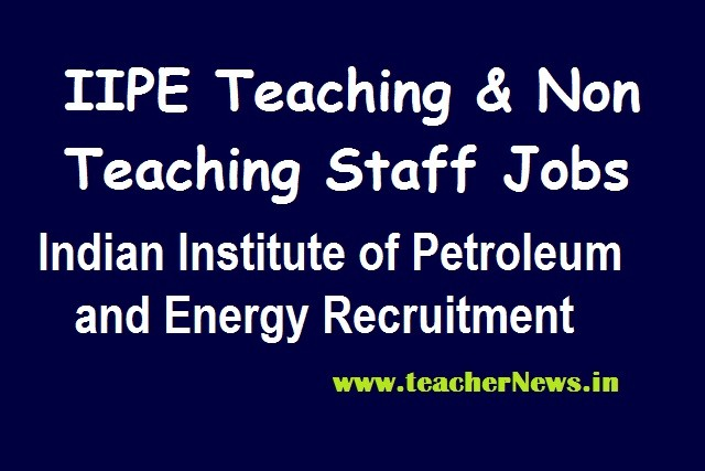 Indian Petroleum Institute Recruitment (IIPE) Notification 2020 for Various Faculty, Non Faculty Posts Apply Online @iipe.ac.in